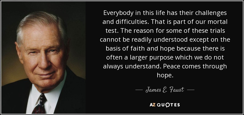 Everybody in this life has their challenges and difficulties. That is part of our mortal test. The reason for some of these trials cannot be readily understood except on the basis of faith and hope because there is often a larger purpose which we do not always understand. Peace comes through hope. - James E. Faust