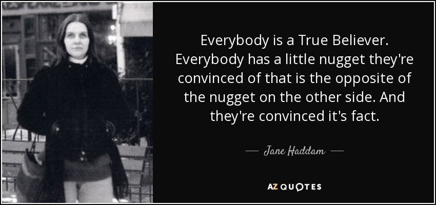 Everybody is a True Believer. Everybody has a little nugget they're convinced of that is the opposite of the nugget on the other side. And they're convinced it's fact. - Jane Haddam