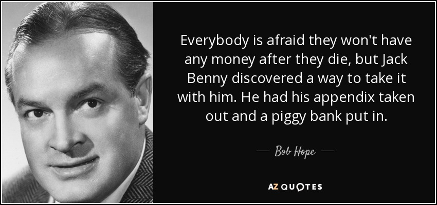 Everybody is afraid they won't have any money after they die, but Jack Benny discovered a way to take it with him. He had his appendix taken out and a piggy bank put in. - Bob Hope