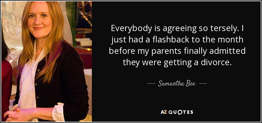 Everybody is agreeing so tersely. I just had a flashback to the month before my parents finally admitted they were getting a divorce. - Samantha Bee