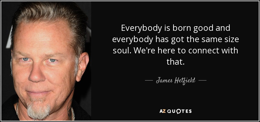 Everybody is born good and everybody has got the same size soul. We're here to connect with that. - James Hetfield