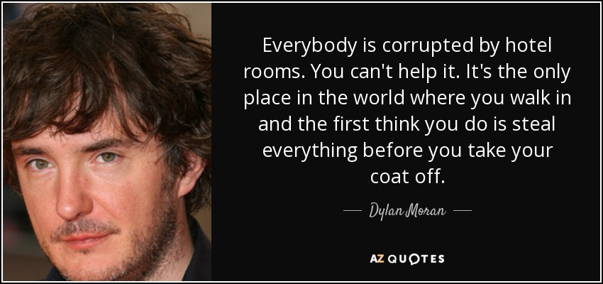 Everybody is corrupted by hotel rooms. You can't help it. It's the only place in the world where you walk in and the first think you do is steal everything before you take your coat off. - Dylan Moran