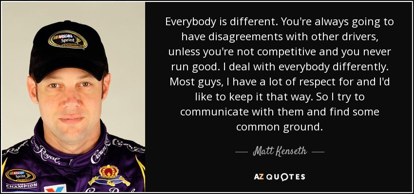 Everybody is different. You're always going to have disagreements with other drivers, unless you're not competitive and you never run good. I deal with everybody differently. Most guys, I have a lot of respect for and I'd like to keep it that way. So I try to communicate with them and find some common ground. - Matt Kenseth