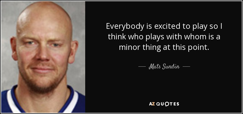 Everybody is excited to play so I think who plays with whom is a minor thing at this point. - Mats Sundin