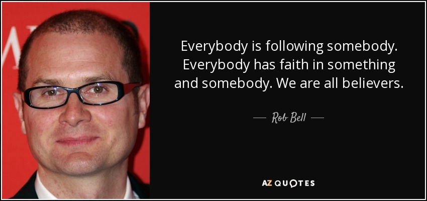 Everybody is following somebody. Everybody has faith in something and somebody. We are all believers. - Rob Bell