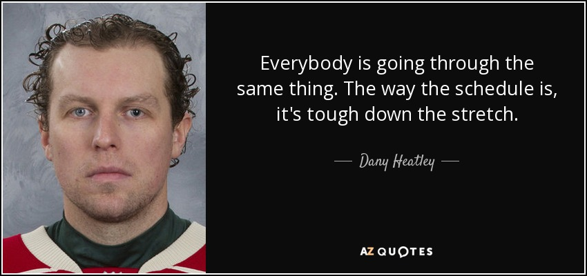 Everybody is going through the same thing. The way the schedule is, it's tough down the stretch. - Dany Heatley