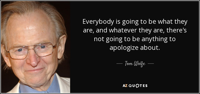 Everybody is going to be what they are, and whatever they are, there's not going to be anything to apologize about. - Tom Wolfe