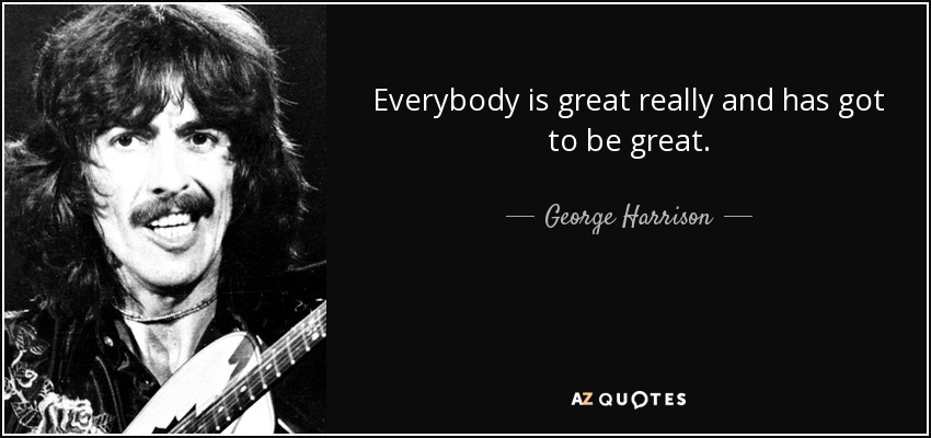 Everybody is great really and has got to be great. - George Harrison