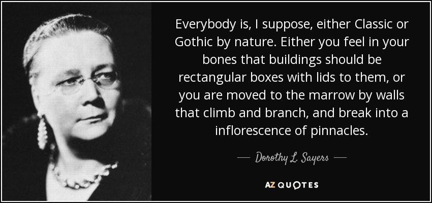 Everybody is, I suppose, either Classic or Gothic by nature. Either you feel in your bones that buildings should be rectangular boxes with lids to them, or you are moved to the marrow by walls that climb and branch, and break into a inflorescence of pinnacles. - Dorothy L. Sayers