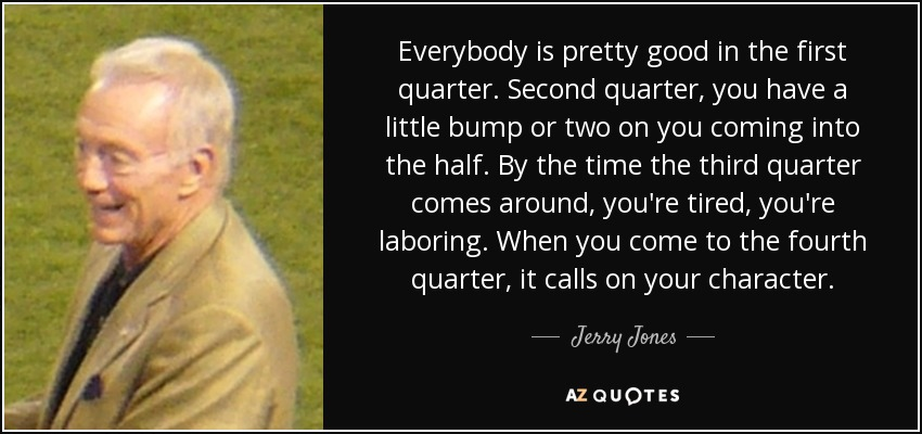 Everybody is pretty good in the first quarter. Second quarter, you have a little bump or two on you coming into the half. By the time the third quarter comes around, you're tired, you're laboring. When you come to the fourth quarter, it calls on your character. - Jerry Jones