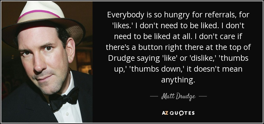 Everybody is so hungry for referrals, for 'likes.' I don't need to be liked. I don't need to be liked at all. I don't care if there's a button right there at the top of Drudge saying 'like' or 'dislike,' 'thumbs up,' 'thumbs down,' it doesn't mean anything. - Matt Drudge