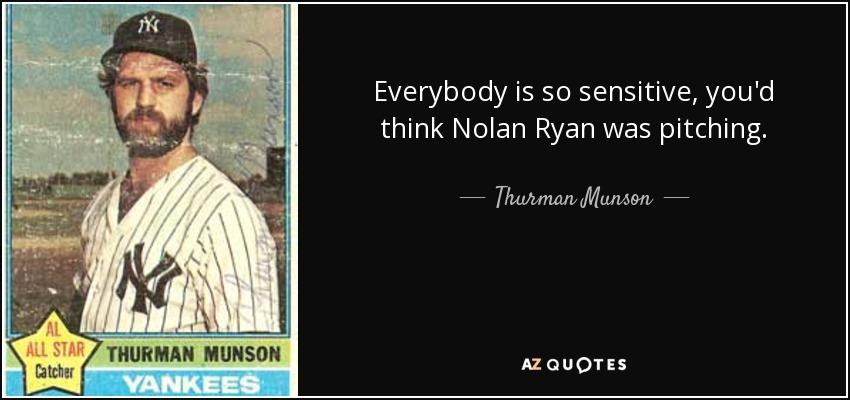 Everybody is so sensitive, you'd think Nolan Ryan was pitching. - Thurman Munson