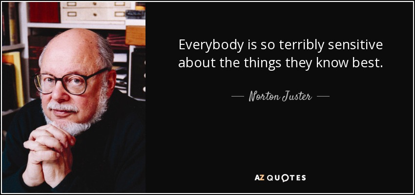 Everybody is so terribly sensitive about the things they know best. - Norton Juster