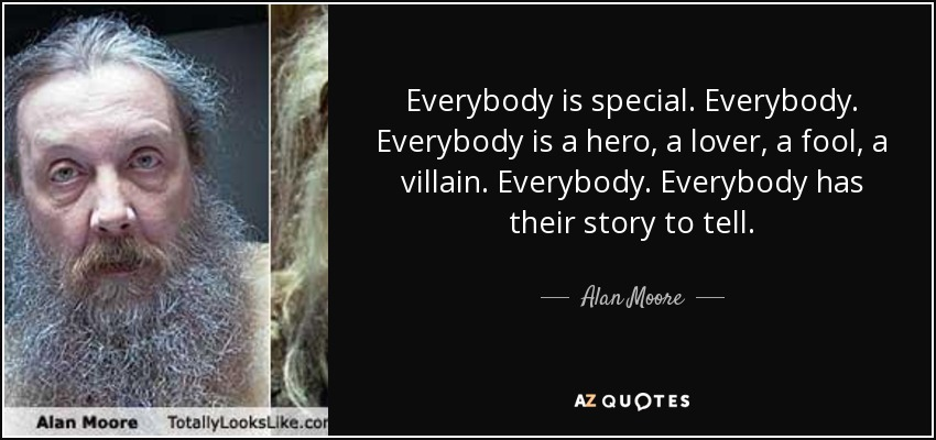 Everybody is special. Everybody. Everybody is a hero, a lover, a fool, a villain. Everybody. Everybody has their story to tell. - Alan Moore