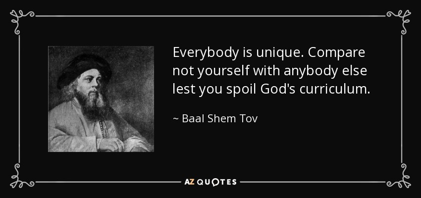 Everybody is unique. Compare not yourself with anybody else lest you spoil God's curriculum. - Baal Shem Tov