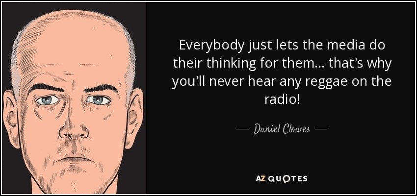 Everybody just lets the media do their thinking for them... that's why you'll never hear any reggae on the radio! - Daniel Clowes