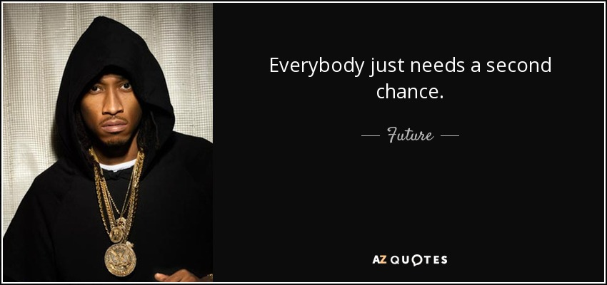 Everybody just needs a second chance. - Future