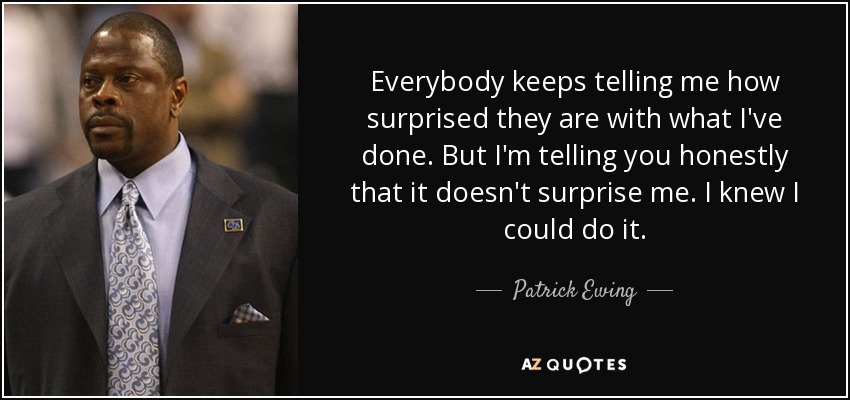 Everybody keeps telling me how surprised they are with what I've done. But I'm telling you honestly that it doesn't surprise me. I knew I could do it. - Patrick Ewing