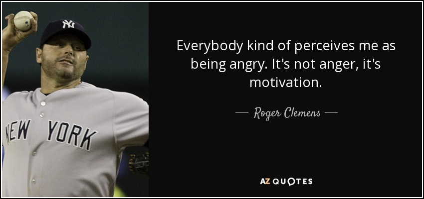 Everybody kind of perceives me as being angry. It's not anger, it's motivation. - Roger Clemens