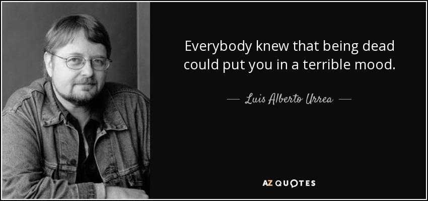 Everybody knew that being dead could put you in a terrible mood. - Luis Alberto Urrea