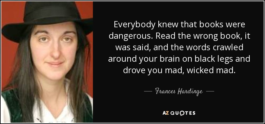Everybody knew that books were dangerous. Read the wrong book, it was said, and the words crawled around your brain on black legs and drove you mad, wicked mad. - Frances Hardinge