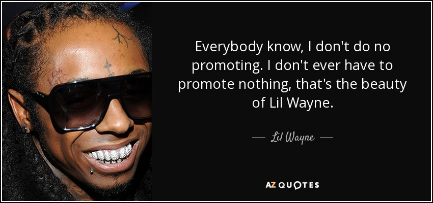 Everybody know, I don't do no promoting. I don't ever have to promote nothing, that's the beauty of Lil Wayne. - Lil Wayne