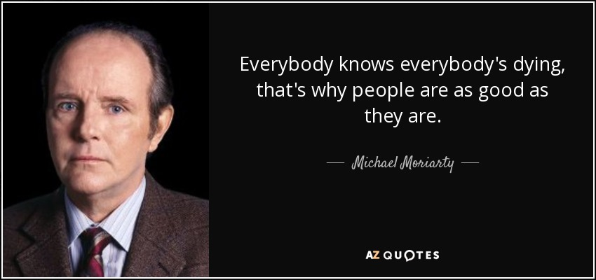 Everybody knows everybody's dying, that's why people are as good as they are. - Michael Moriarty