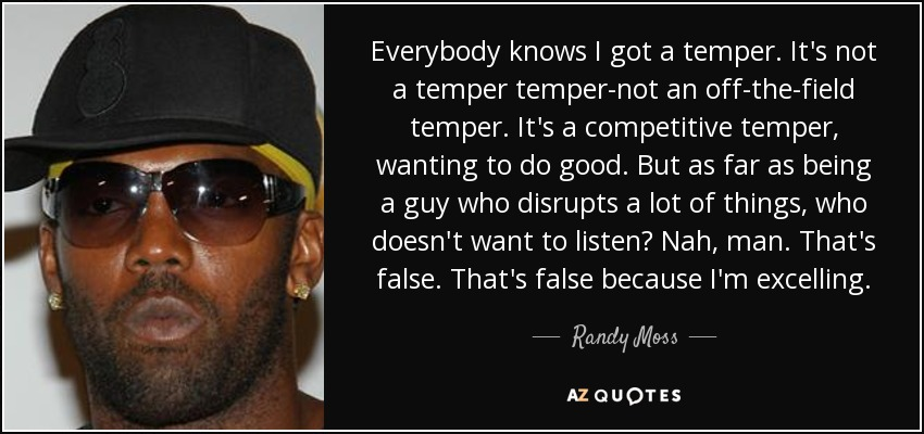 Everybody knows I got a temper. It's not a temper temper-not an off-the-field temper. It's a competitive temper, wanting to do good. But as far as being a guy who disrupts a lot of things, who doesn't want to listen? Nah, man. That's false. That's false because I'm excelling. - Randy Moss