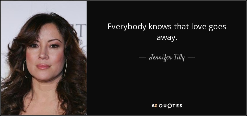 Everybody knows that love goes away. - Jennifer Tilly