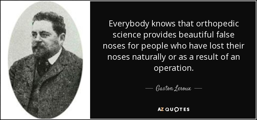 Everybody knows that orthopedic science provides beautiful false noses for people who have lost their noses naturally or as a result of an operation. - Gaston Leroux