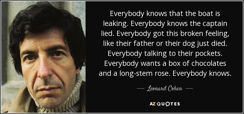 Everybody knows that the boat is leaking. Everybody knows the captain lied. Everybody got this broken feeling, like their father or their dog just died. Everybody talking to their pockets. Everybody wants a box of chocolates and a long-stem rose. Everybody knows. - Leonard Cohen