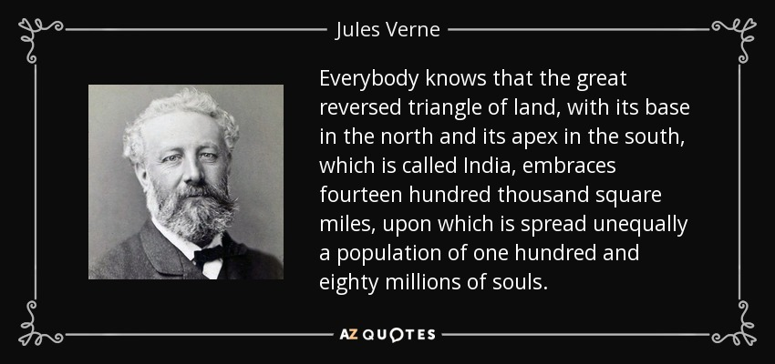 Everybody knows that the great reversed triangle of land, with its base in the north and its apex in the south, which is called India, embraces fourteen hundred thousand square miles, upon which is spread unequally a population of one hundred and eighty millions of souls. - Jules Verne