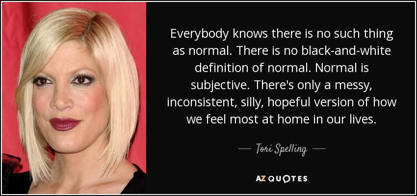Everybody knows there is no such thing as normal. There is no black-and-white definition of normal. Normal is subjective. There's only a messy, inconsistent, silly, hopeful version of how we feel most at home in our lives. - Tori Spelling