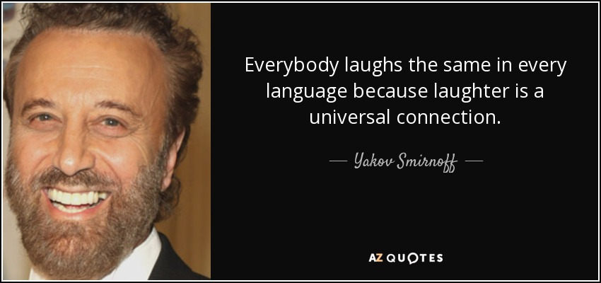 Everybody laughs the same in every language because laughter is a universal connection. - Yakov Smirnoff