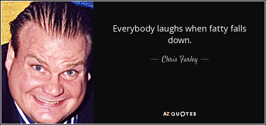 Everybody laughs when fatty falls down. - Chris Farley
