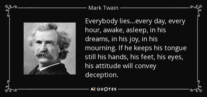 Everybody lies...every day, every hour, awake, asleep, in his dreams, in his joy, in his mourning. If he keeps his tongue still his hands, his feet, his eyes, his attitude will convey deception. - Mark Twain