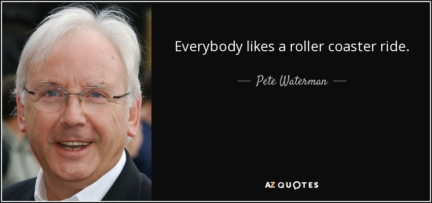 Everybody likes a roller coaster ride. - Pete Waterman
