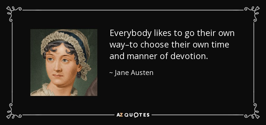 Everybody likes to go their own way–to choose their own time and manner of devotion. - Jane Austen