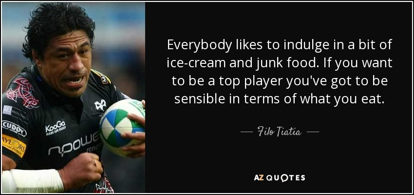 Everybody likes to indulge in a bit of ice-cream and junk food. If you want to be a top player you've got to be sensible in terms of what you eat. - Filo Tiatia
