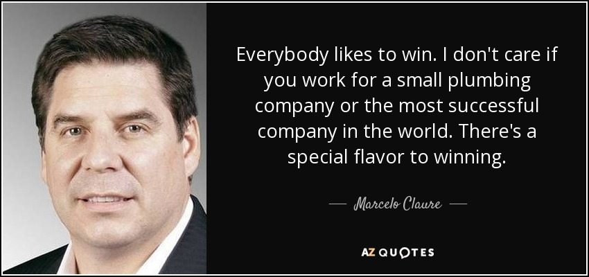 Everybody likes to win. I don't care if you work for a small plumbing company or the most successful company in the world. There's a special flavor to winning. - Marcelo Claure