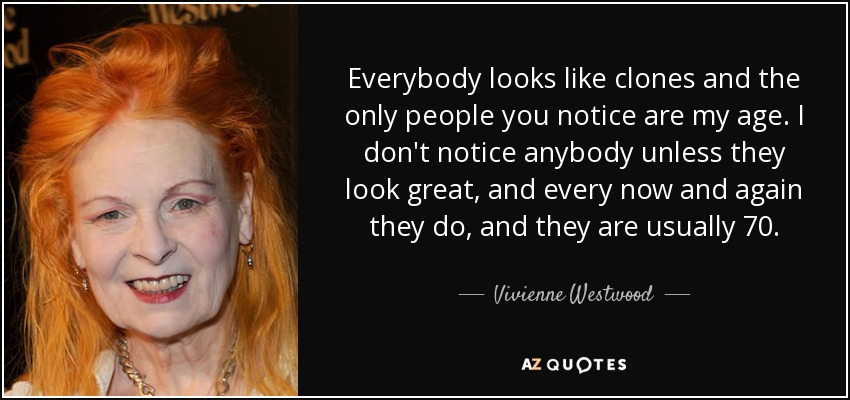 Everybody looks like clones and the only people you notice are my age. I don't notice anybody unless they look great, and every now and again they do, and they are usually 70. - Vivienne Westwood