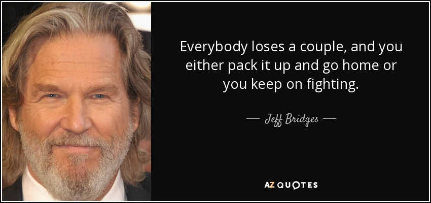 Everybody loses a couple, and you either pack it up and go home or you keep on fighting. - Jeff Bridges