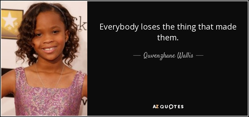 Everybody loses the thing that made them. - Quvenzhane Wallis