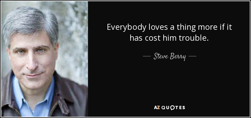 Everybody loves a thing more if it has cost him trouble. - Steve Berry