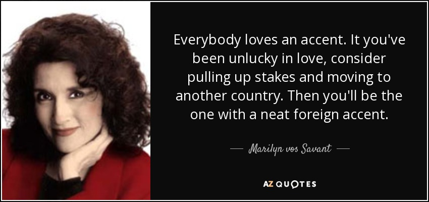 Everybody loves an accent. It you've been unlucky in love, consider pulling up stakes and moving to another country. Then you'll be the one with a neat foreign accent. - Marilyn vos Savant
