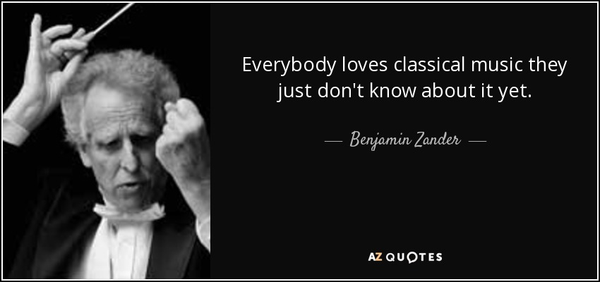 Benjamin Zander Quote Everybody Loves Classical Music They Just Don