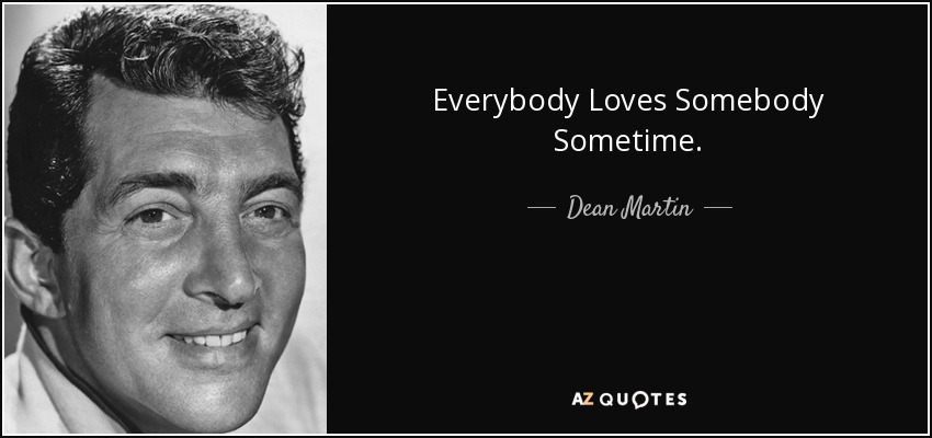 Everybody Loves Somebody Sometime. - Dean Martin