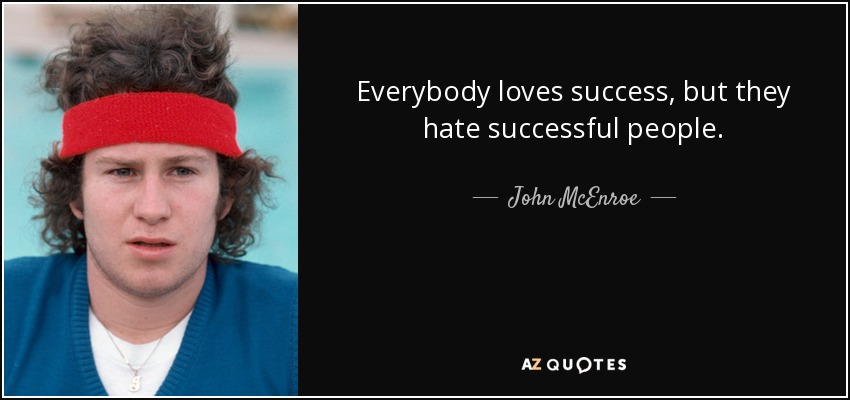 Everybody loves success, but they hate successful people. - John McEnroe
