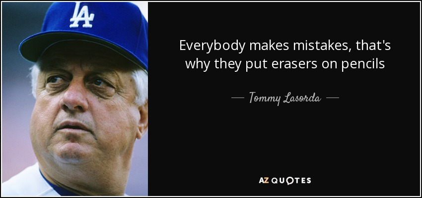 Everybody makes mistakes, that's why they put erasers on pencils - Tommy Lasorda