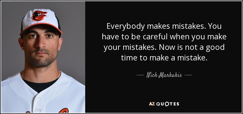 Everybody makes mistakes. You have to be careful when you make your mistakes. Now is not a good time to make a mistake. - Nick Markakis
